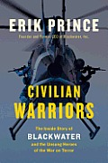 Civilian Warriors The Inside Story of Blackwater & the Unsung Heroes of the War on Terror