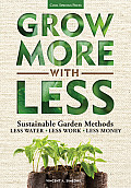 Grow More with Less: Sustainable Garden Methods for Great Landscapes with * Less Water * Less Work * Less Money