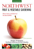 Pacific Northwest Fruit & Vegetable Gardening How to Plant Grow & Harvest the Best Edibles British Columbia Northern California Oregon & Wash