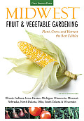 Midwest Fruit & Vegetable Gardening: Plant, Grow, and Harvest the Best Edibles