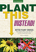 Plant This Instead!: Better Plant Choices: Prettier, Hardier, Blooms Longer, New Colors, Less Work, Drought-Tolerant, Native