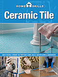 Homeskills: Ceramic Tile: How to Install Ceramic Tile for Your Floors, Walls, Backsplashes & Countertops (Homeskills)