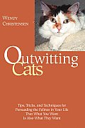 Outwitting Cats Tips Tricks & Techniques for Persuading the Felines in Your Life That What You Want Is Also What They Want