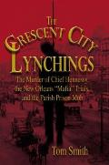 """The Crescent City Lynchings: The Murder of Chief Hennessy, the New Orleans """"Mafia"""" Trials, and the Parish Prison Mob"""