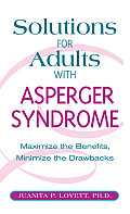 Solutions for Adults with Asperger Syndrome Maximizing the Benefits Minimizing the Drawbacks to Achieve Success