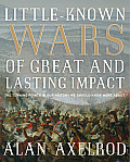 Little Known Wars of Great & Lasting Impact The Turning Points in Our History We Should Know More about