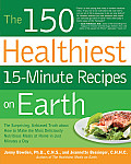 The 150 Healthiest 15-Minute Recipes on Earth: The Surprising, Unbiased Truth about How to Make the Most Deliciously Nutritious Meals at Home in Just Cover