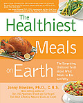 The Healthiest Meals on Earth: The Surprising, Unbiased Truth about What Meals to Eat and Why