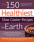 The 150 Healthiest Slow Cooker Recipes on Earth: The Surprising Unbiased Truth about How to Make Nutritious and Delicious Meals That Are Ready When Yo Cover