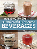Superfoods for Life, Cultured and Fermented Beverages: Heal Digestion - Supercharge Your Immunity - Detoxify Your System - 75 Delicious Recipes