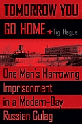 Tomorrow You Go Home One Mans Harrowing Imprisonment in a Modern Day Russian Gulag