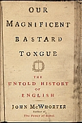 Our Magnificent Bastard Tongue The Untold Story of English