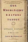 Our Magnificent Bastard Tongue: The Untold History of English Cover