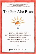 Pun Also Rises How the Humble Pun Revolutionized Language Changed History & Made Wordplay More Than Some Antics
