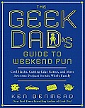 The Geek Dad's Guide to Weekend Fun: Cool Hacks, Cutting-Edge Games, and More Awesome Projects for the Whole Family Cover