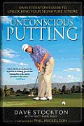 Unconscious Putting Dave Stocktons Guide to Unlocking Your Signature Stroke