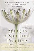 Aging as a Spiritual Practice A Contemplative Guide to Growing Older & Wiser