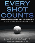 Every Shot Counts Using the Revolutionary Strokes Gained Approach to Improve your Golf Performance & Strategy