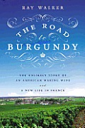 Road to Burgundy The Unlikely Story of an American Making Wine & a New Life in France