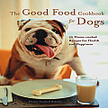 Good Food Cookbook for Dogs: Home-Cooked Recipes for the Health and Happiness of Your Canine Companion
