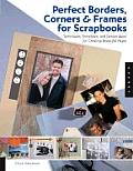 Perfect Borders, Corners & Frames for Scrapbooks: Techniques, Templates, and Design Ideas for Creating Beautiful Pages