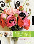 Quick & Easy Flower Design More Than 125 Colorful Recipes for Everyday Arrangements