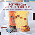 Polymer Clay Surface Design Recipes 100 Mixed Media Techniques Plus Project Ideas
