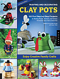 Painting and Decorating Clay Pots: 150 Fun Step-By-Step Projects for Making People, Animals, and Fantasy Characters from Terra-Cotta Pots Cover