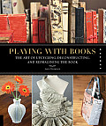 Playing with Books The Art of Upcycling Deconstructing & Reimagining the Book