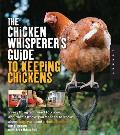 Chicken Whisperers Guide to Keeping Chickens Everything You Need to Know & Didnt Know You Needed to Know about Backyard & Urban Chickens