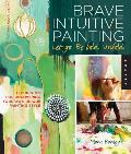 Brave Intuitive Painting -- Let Go, Be Bold, Unfold!: Techniques for Uncovering Your Own Unique Painting Style Cover