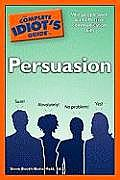 Complete Idiots Guide to Persuasion