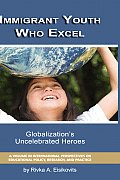 Immigrant Youth Who Excel: Globalization 's Uncelebrated Heroes (Hc)