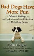 Bad Dogs Have More Fun Selected Writings on Family Animals & Life