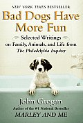Bad Dogs Have More Fun: Selected Writings on Family, Animals, and Life by John Grogan for the Philadelphia Inquirer Cover
