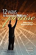 Twelve Ways to Turn Your Pain Into Praise: Biblical Steps to Wholeness in Christ