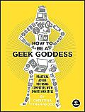 How to Be a Geek Goddess Practical Advice for Using Computers with Smarts & Style
