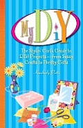 My DIY: The Stylin' Girl's Guide to DIY Projects--From Sassy Crafts to Thrifty Gifts