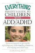 Everything Parents Guide to Children with ADD ADHD A Reassuring Guide to Getting the Right Diagnosis Understanding Treatments & Helping Your
