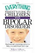 Everything Parents Guide to Children with Bipolar Disorder Professional Reassuring Advice to Help You Understand & Cope