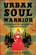 Urban Soul Warrior: Self-Mastery in the Midst of the Metropolis