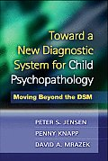 Toward a New Diagnostic System for Child Psychopathology: Moving Beyond the Dsm