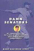 Damn Senators: My Grandfather and the Story of Washington's Only World Series Championship
