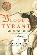Blood Of Tyrants: George Washington & The Forging Of The Presidency by Logan Beirne