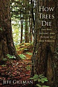 How Trees Die: The Past, Present, and Future of Our Forests Cover
