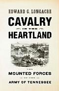 Cavalry Of The Heartland: The Mounted Forces Of The Army Of Tennessee by Edward G. Longacre