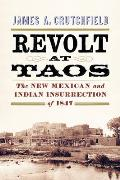 Revolt at Taos The New Mexican & Indian Insurrection of 1847