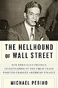 Hellhound of Wall Street How Ferdinand Pecoras Investigation of the Great Crash Forever Changed American Finance