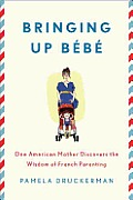 Bringing Up Bebe: One American Mother Discovers the Wisdom of French Parenting Cover
