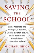 Saving the School The True Story of a Principal a Teacher a Coach a Bunch of Kids & a Year in the Crosshairs of Education Reform